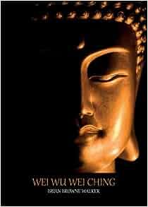 Amazon.com: Wei wu Wei Ching (9780982599358): Brian Browne