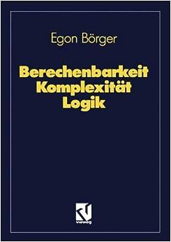 Berechenbarkeit Komplexität Logik: Algorithmen, Sprachen und Kalküle unter besonderer Berücksichtigung ihrer Komplexität (German Edition)