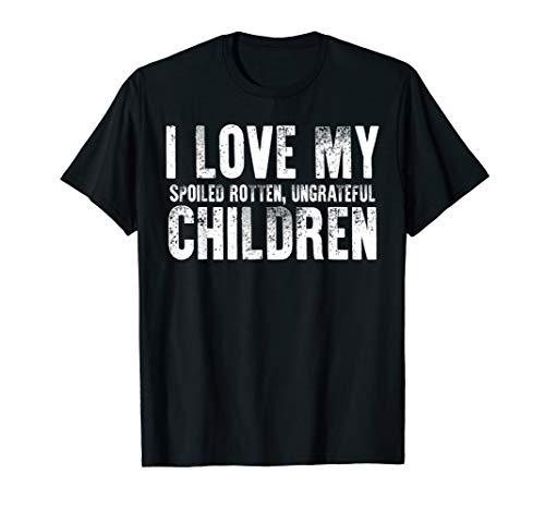 I Love My Spoiled Rotten Ungrateful Children Tshirt Dad