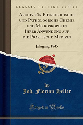 Archiv Für Physiologische Und Pathologische Chemie Und Mikroskopie in Ihrer Anwendung Auf Die Praktische Medizin: Jahrgang 1845 (Classic Reprint) (German Edition)