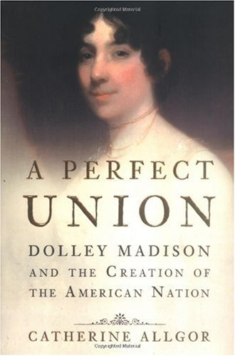 A Perfect Union: Dolley Madison and the Creation of the American Nation pdf epub