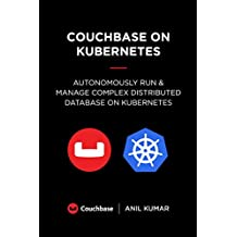 Couchbase on Kubernetes: Autonomously Run and Manage a Complex Distributed Database on Kubernetes