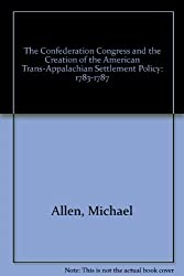 The Confederation Congress And the Creation of the American Trans-Apalachian Settlement Policy 1783-1787