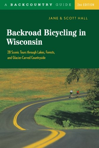 Backroad Bicycling in Wisconsin: 28 Scenic Tours through Lakes, Forests, and Glacier-Carved Countryside, Second Edition