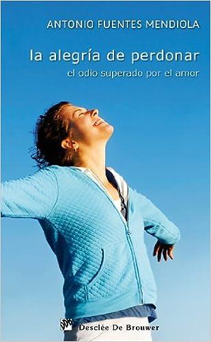 La alegría de perdonar: El odio superado por el amor Caminos: Amazon.es: Antonio Fuentes Mendiola: Libros