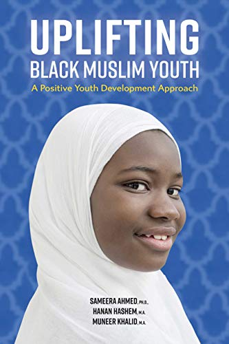 Uplifting Black Muslim Youth: A Positive Youth Development Approach by [Ahmed, Sameera, Hashem, Hanan, Khalid, Muneer]