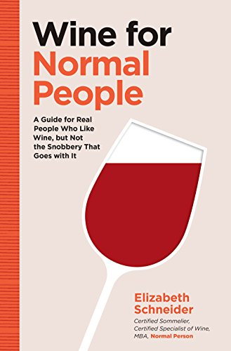 Wine for Normal People: A Guide for Real People Who Like Wine, but Not the Snobbery That Goes with It by Elizabeth Schneider