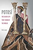 "Kris Lane, ""Potosí: The Silver City That Changed the World"" (U California Press, 2019)"