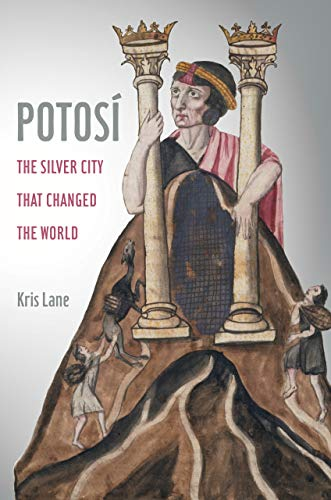 Potosi: The Silver City That Changed the World (Volume 27) (California World History Library)