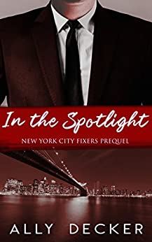In the Spotlight (New York City Fixers Book 0) by [Decker, Ally]