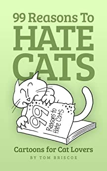 99 Reasons to Hate Cats: Cartoons for Cat Lovers by [Briscoe, Tom]