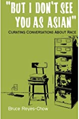 But I Don't See You as Asian: Curating Conversations About Race Paperback