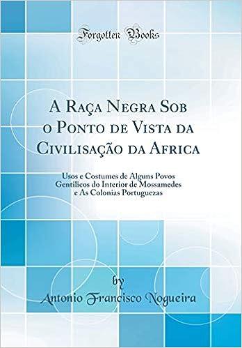 A Raça Negra Sob o Ponto de Vista da Civilisação da Africa: Usos e Costumes de Alguns Povos Gentilicos do Interior de Mossamedes e As Colonias Portuguezas ...