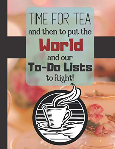 Time For Tea and Then to Put the World and Our To-Do Lists to Right!: Cute Cup of Tea Quote Novelty Gift - Lined Tea Notebook for Women, Teachers, and Office Workers (Tea Forte Tea Press)