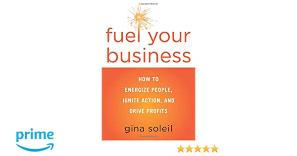 fuel your business how to energize people ignite action and drive profits