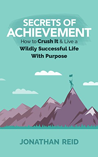 Secrets Of Achievement : How To Crush It And Live A Wildly Successful Life With Purpose