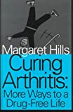Curing Arthritis : More Ways to a Drug-Free Life, Hills, Margaret, 1560004592