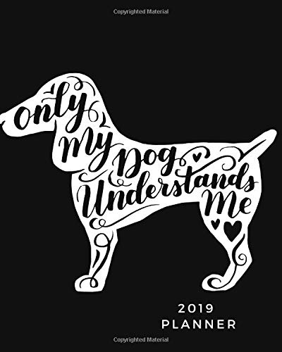 Only my Dog understands me 2019 planner: Weekly & Monthly Calendar Schedule Organizer| Inspirational Quotes, Notes & Check list| January 2019 through to December 2019 Paperback