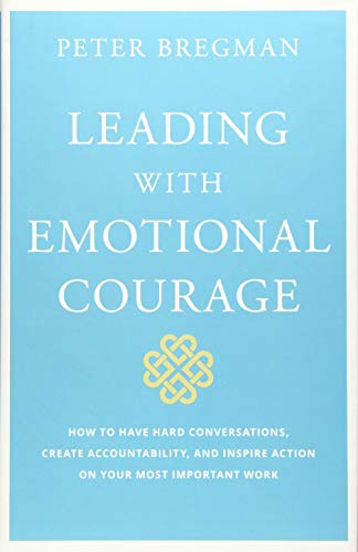 (Leading With Emotional Courage: How to Have Hard Conversations, Create Accountability, And Inspire Action On Your Most Important Work)
