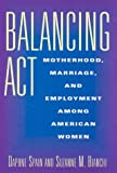 Balancing Act : Motherhood, Marriage, and Employment among American Women, Spain, Daphne and Bianchi, Suzanne M., 0871548143