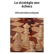 La stratégie aux échecs: 640 exercices pratiques (French Edition)