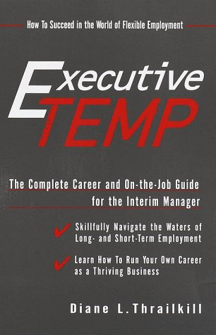 The Executive Temp: A Career Management Guide and On-The-job Handbook for the Temporary Manager (How to Succeed in the World of Flexible Employment)