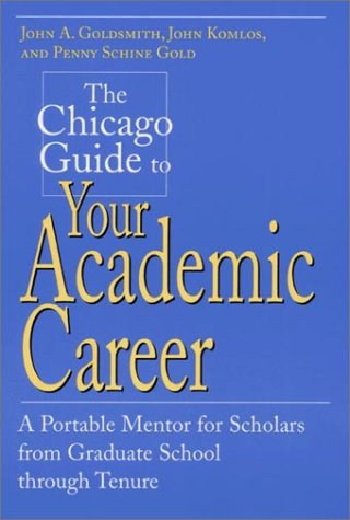 Read Online The Chicago Guide to Your Academic Career: A Portable Mentor for Scholars from Graduate School through Tenure (Chicago Guides to Academic Life) pdf epub