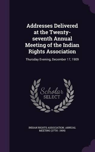 Download Addresses Delivered at the Twenty-Seventh Annual Meeting of the Indian Rights Association: Thursday Evening, December 17, 1909 ebook