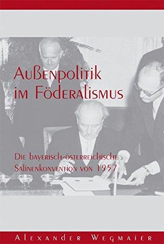 Außenpolitik im Föderalismus: Die bayerisch-österreichische Salinenkonvention von 1957 (Forschungen zur Landes- und Regionalgeschichte)