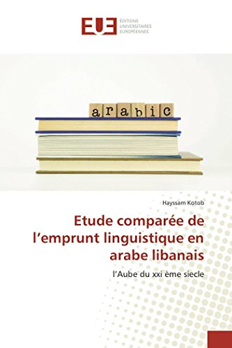 Etude comparée de l'emprunt linguistique en arabe libanais: l'Aube du xxi ème siecle (French Edition)