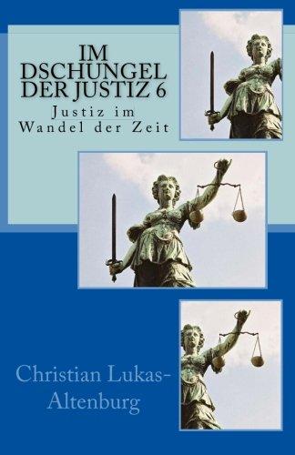 Im Dschungel der Justiz 6: Justiz im Wandel der Zeit (Volume 6) (German Edition) Christian Lukas-Altenburg