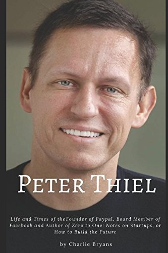 Peter Thiel : Life and Times of the Founder of Paypal, Board Member of Facebook and Author of Zero to One : Notes on Startups, or How to Build the Future