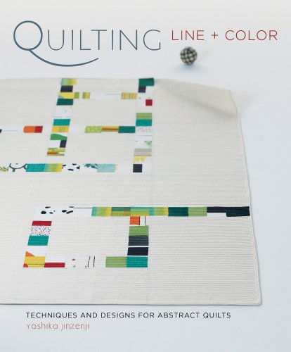Quilting Line + Color: Techniques and Designs for Abstract Quilts