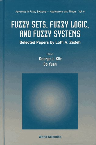 Fuzzy Sets, Fuzzy Logic, and Fuzzy Systems: Selected Papers by Lotfi A. Zadeh (Advances in Fuzzy Systems: Application an