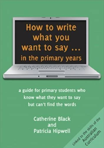 How to Write What You Want to Say ... in the Primary Years: A Guide for Primary Students Who Know What They Want to Say