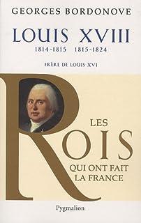 Les rois qui ont fait la France : les Bourbons 07 : Louis XVIII : le Désiré