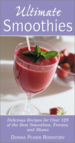 Ultimate Smoothies: Delicious Recipes for Over 125 of the Best Smoothies, Freezes, and Blasts