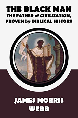 The Black Man: The Father of Civilization, Proven by Biblical History by James Morris Webb