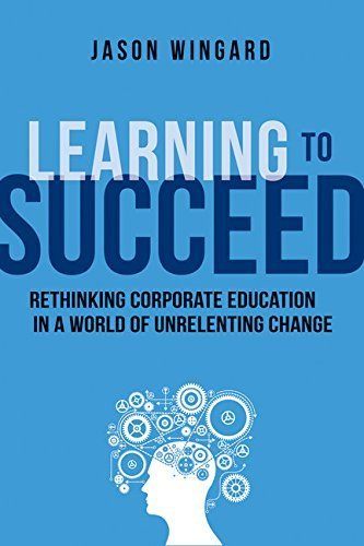 Learning to Succeed: Rethinking Corporate Education in a World of Unrelenting Change by Jason Wingard (2015-05-06)