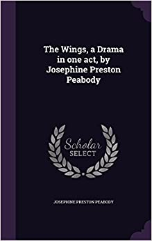 The Wings, a Drama in one act, by Josephine Preston Peabody