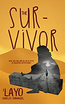 The Survivor: How You Can Win In Life In Spite Of Daunting Oppositions by [Charles Emmanuel, Layo]