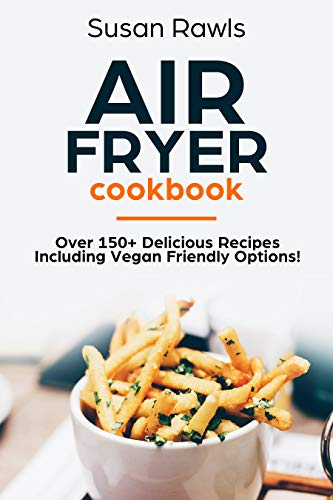 Air Fryer Cookbook: Delicious Air Fryer Recipes including Vegan and Vegetarian Recipes by Susan Rawls