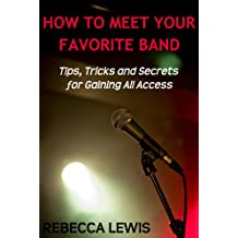 How To Meet Your Favorite Band: Tips, Tricks and Secrets for Gaining All Access
