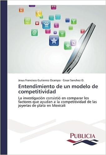 cee7b0d3e96d Entendimiento de un modelo de competitividad  La investigación consistió en  comparar los factores que ayudan a la competitividad de las joyerías de  plata en ...