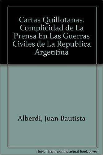 Cartas Quillotanas. Complicidad de La Prensa En Las Guerras Civiles de La Republica Argentina