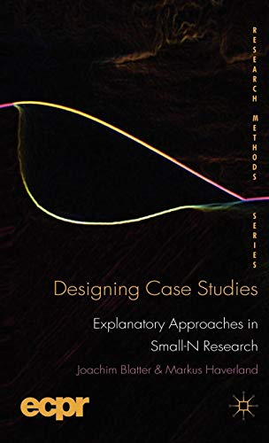 Designing Case Studies: Explanatory Approaches in Small-N Research (ECPR Research Methods)