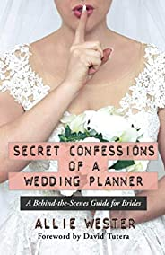 Secret Confessions of a Wedding Planner: A Behind-the-Scenes Guide for Brides
