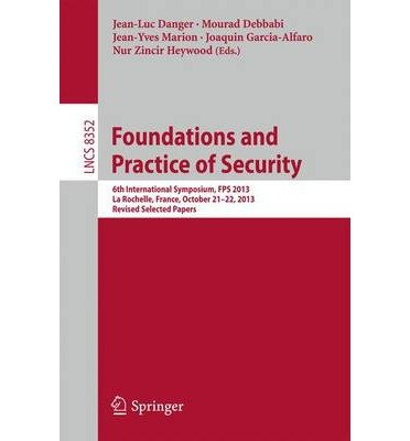 Read Online [(Foundations and Practice of Security: 6th International Symposium, FPS 2013, La Rochelle, France, October 21-22, 2013, Revised Selected Papers )] [Author: Jean-Luc Danger] [Apr-2014] PDF
