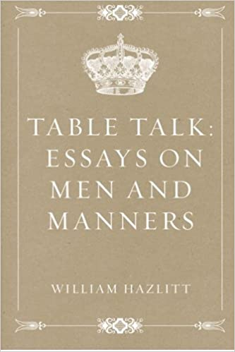 table talk essays on men and manners william hazlitt  table talk essays on men and manners william hazlitt 9781530393671 com books