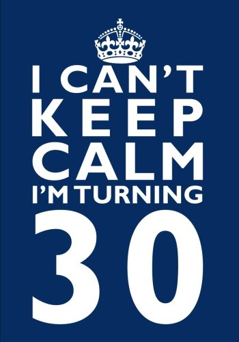 Read Online I Can't Keep Calm I'm Turning 30 Birthday Gift Notebook (7 x 10 Inches): Novelty Gag Gift Book for Men and Women Turning 30 (30th Birthday Present) ... Aunts, Uncles, Best Friends Or Coworkers) pdf